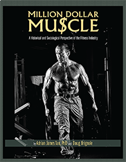 Million Dollar Muscle: A Historical and Sociological Perspective of the Fitness IndustryBy Adrian Tan, PhD and Doug Brignole